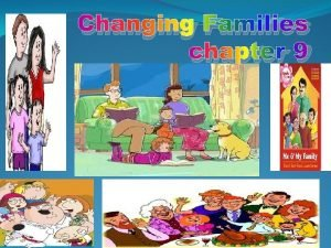 Changing Families chapter 9 OBJECTIVE There are families
