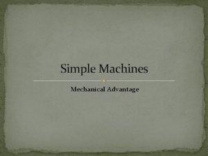 Simple Machines Mechanical Advantage Mechanical Advantage Describes how
