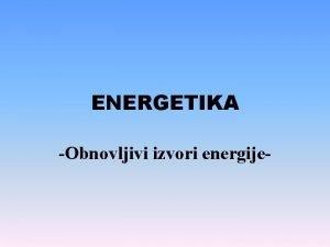 ENERGETIKA Obnovljivi izvori energije Energija je sposobnost vrenja