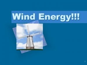 Wind Energy 1 Wind Energy Winds are caused