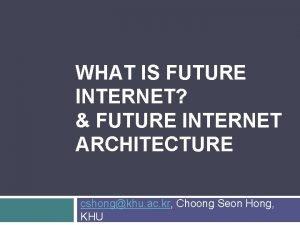 WHAT IS FUTURE INTERNET FUTURE INTERNET ARCHITECTURE cshongkhu