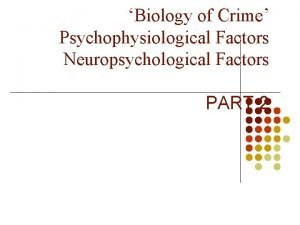 Biology of Crime Psychophysiological Factors Neuropsychological Factors PART