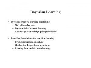 Bayesian Learning Provides practical learning algorithms Nave Bayes