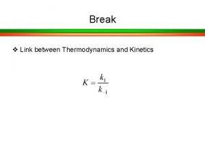 Break v Link between Thermodynamics and Kinetics Kinetics