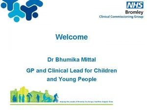 Welcome Dr Bhumika Mittal GP and Clinical Lead