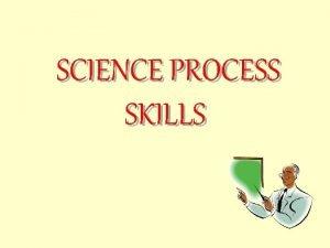 SCIENCE PROCESS SKILLS What is science process skills