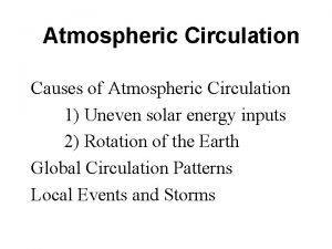 Atmospheric Circulation Causes of Atmospheric Circulation 1 Uneven