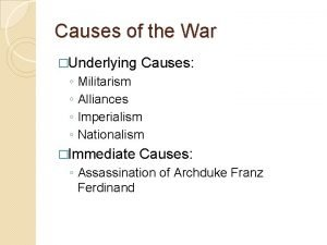 Causes of the War Underlying Causes Militarism Alliances