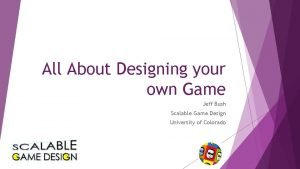 All About Designing your own Game Jeff Bush