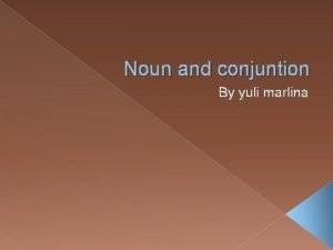 Noun and conjuntion By yuli marlina Nouns are
