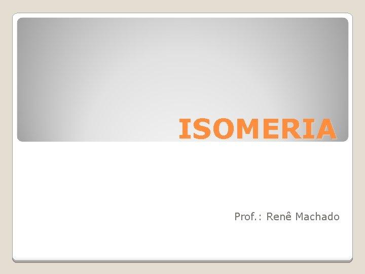 ISOMERIA Prof Ren Machado Isomeria Este fenmeno ocorre