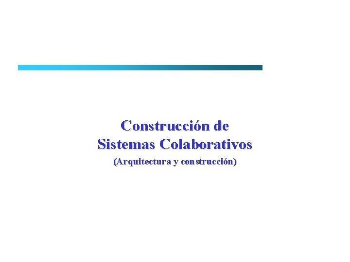 Construccin de Sistemas Colaborativos Arquitectura y construccin Arquitectura