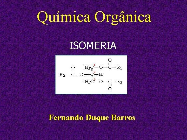 Qumica Orgnica ISOMERIA Fernando Duque Barros Isomeria Isomeria