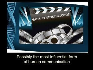 Mass Communication Possibly the most influential form of