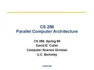 CS 258 Parallel Computer Architecture CS 258 Spring