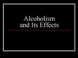 Alcoholism and Its Effects Alcohol ethyl alcohol or