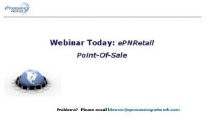 Webinar Today e PNRetail PointOfSale Problems Please email