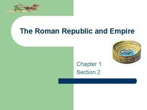 The Roman Republic and Empire Chapter 1 Section