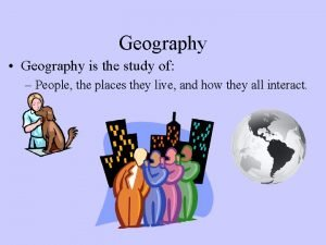 Geography Geography is the study of People the