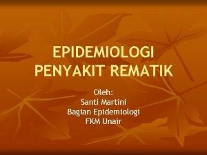 EPIDEMIOLOGI PENYAKIT REMATIK Oleh Santi Martini Bagian Epidemiologi