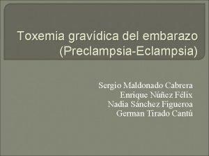 Toxemia gravdica del embarazo PreclampsiaEclampsia Sergio Maldonado Cabrera