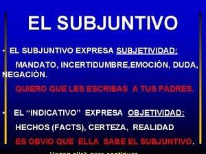 EL SUBJUNTIVO EL SUBJUNTIVO EXPRESA SUBJETIVIDAD MANDATO INCERTIDUMBRE