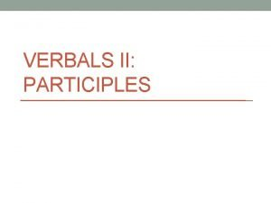 VERBALS II PARTICIPLES PARTICIPLES PARTICIPIAL PHRASES What is