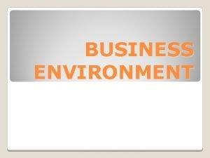 BUSINESS ENVIRONMENT Business environment Business environment may be