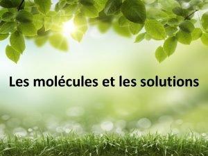 Les molcules et les solutions Questce quune molcule