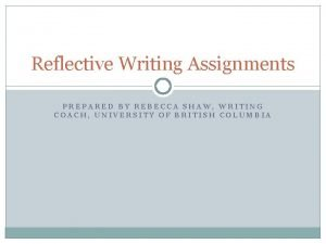 Reflective Writing Assignments PREPARED BY REBECCA SHAW WRITING
