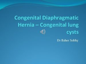 Congenital Diaphragmatic Hernia Congenital lung cysts Dr Baher