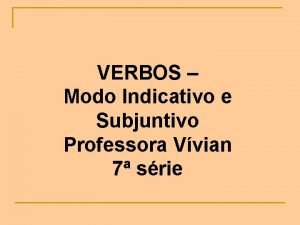 VERBOS Modo Indicativo e Subjuntivo Professora Vvian 7