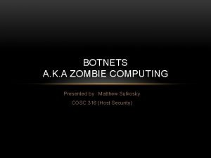 BOTNETS A K A ZOMBIE COMPUTING Presented by