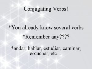 Conjugating Verbs You already know several verbs Remember