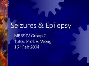 Seizures Epilepsy MBBS IV Group C Tutor Prof