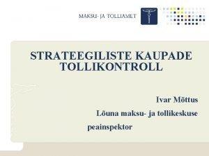 STRATEEGILISTE KAUPADE TOLLIKONTROLL Ivar Mttus Luna maksu ja