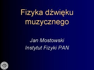 Fizyka dwiku muzycznego Jan Mostowski Instytut Fizyki PAN