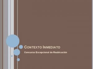 CONTEXTO INMEDIATO Concurso Excepcional de Reubicacin CONCURSO EXCEPCIONAL