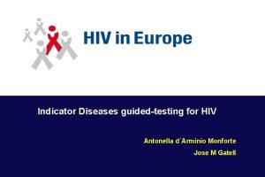 Indicator Diseases guidedtesting for HIV Antonella dArminio Monforte