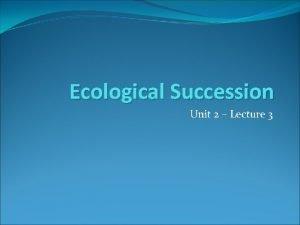 Ecological Succession Unit 2 Lecture 3 Succession the
