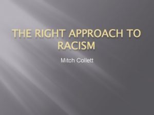 THE RIGHT APPROACH TO RACISM Mitch Collett For