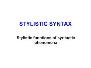 STYLISTIC SYNTAX Stylistic functions of syntactic phenomena Expressive