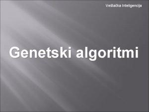 Vetaka Inteligencija Genetski algoritmi Genetski algoritmi Uvod Mehanizam