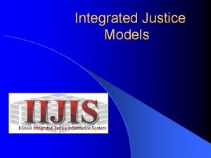 Integrated Justice Models Integrated Justice Two types of