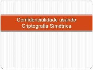 Confidencialidade usando Criptografia Simtrica Distribuio de Chaves Distribuio