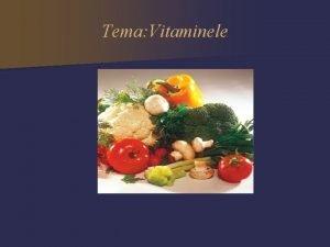 Tema Vitaminele Vitaminele sunt substane chimice organice necesare