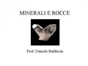 MINERALI E ROCCE Prof Daniele Baldissin Scienze della