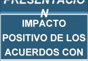 PRESENTACI N IMPACTO POSITIVO DE LOS ACUERDOS CON