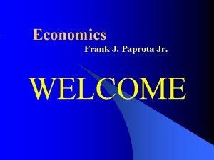 Economics Frank J Paprota Jr WELCOME Frank J