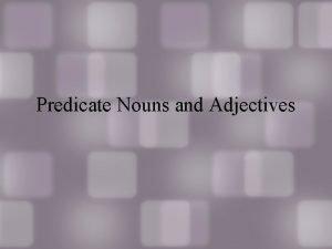Predicate Nouns and Adjectives So far So far